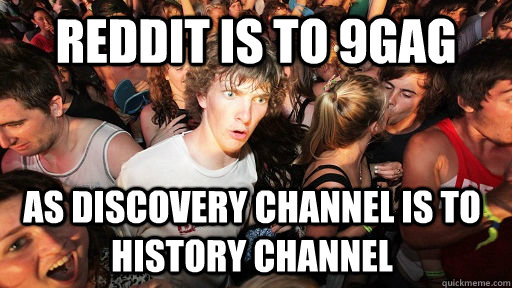 Reddit is to 9gag as discovery channel is to history channel - Reddit is to 9gag as discovery channel is to history channel  Sudden Clarity Clarence