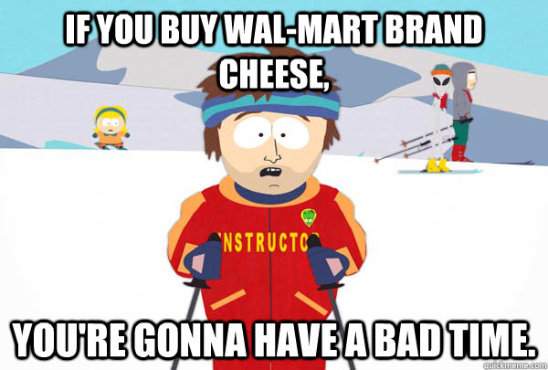 If you buy Wal-Mart brand cheese, You're gonna have a bad time. - If you buy Wal-Mart brand cheese, You're gonna have a bad time.  Super Cool Ski Instructor