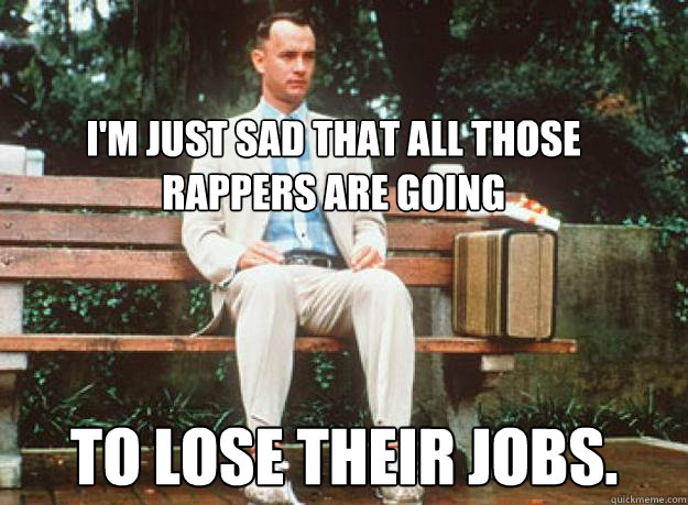 I'm just sad that all those rappers are going to lose their jobs.