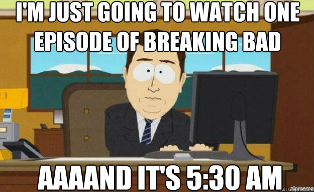 I'm just going to watch one episode of Breaking Bad AAAAND IT'S 5:30 AM - I'm just going to watch one episode of Breaking Bad AAAAND IT'S 5:30 AM  aaaand its gone