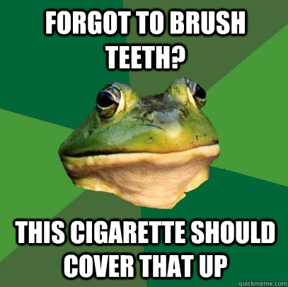 forgot to brush teeth? this cigarette should cover that up - forgot to brush teeth? this cigarette should cover that up  Foul Bachelor Frog