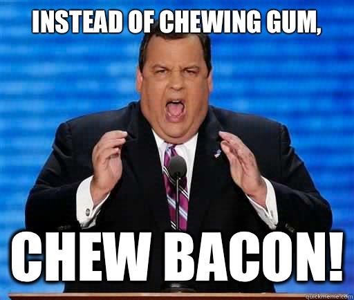 Instead of chewing gum, Chew bacon!