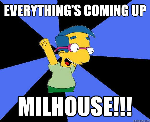 41e2e62bef7b3eff7f941761f585c6dbdd0aa4370fbab23cb9c8fa4d4e0f9a1c coming up milhouse memes quickmeme,Everythings Coming Up Milhouse Meme