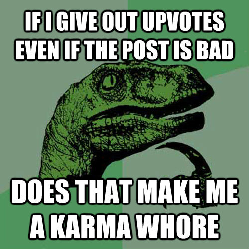 IF I GIVE OUT UPVOTES EVEN IF THE POST IS BAD DOES THAT MAKE ME A KARMA WHORE - IF I GIVE OUT UPVOTES EVEN IF THE POST IS BAD DOES THAT MAKE ME A KARMA WHORE  Philosoraptor