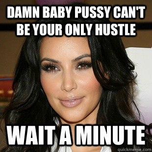 Damn baby pussy can't be your only hustle wait a minute