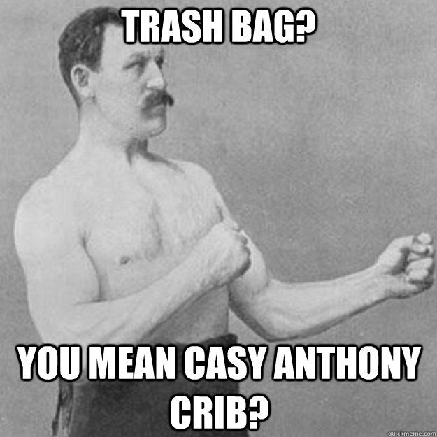 trash bag? you mean casy anthony crib? - trash bag? you mean casy anthony crib?  overly manly man