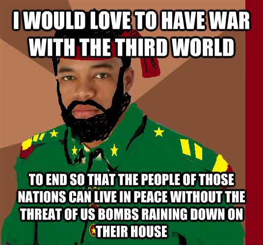 I WOULD LOVE TO HAVE WAR WITH THE THIRD WORLD TO END SO THAT THE PEOPLE OF THOSE NATIONS CAN LIVE IN PEACE WITHOUT THE THREAT OF US BOMBS RAINING DOWN ON THEIR HOUSE - I WOULD LOVE TO HAVE WAR WITH THE THIRD WORLD TO END SO THAT THE PEOPLE OF THOSE NATIONS CAN LIVE IN PEACE WITHOUT THE THREAT OF US BOMBS RAINING DOWN ON THEIR HOUSE  untitled meme
