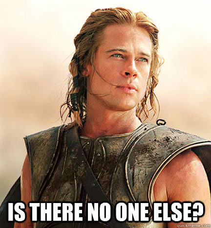 Is there no one else? -  Is there no one else?  Troy