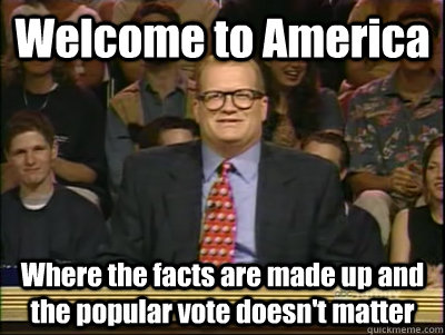 Welcome to America Where the facts are made up and the popular vote doesn't matter - Welcome to America Where the facts are made up and the popular vote doesn't matter  Its time to play drew carey
