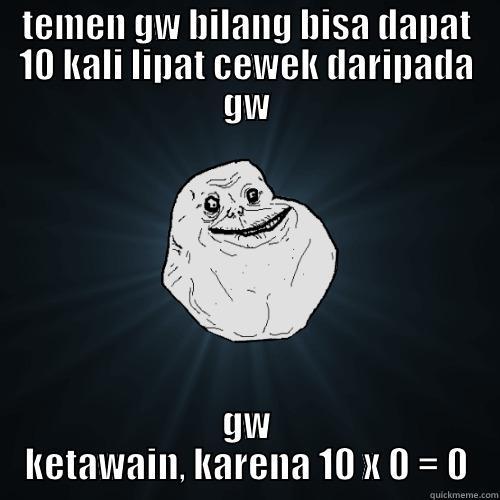 TEMEN GW BILANG BISA DAPAT 10 KALI LIPAT CEWEK DARIPADA GW GW KETAWAIN, KARENA 10 X 0 = 0 Forever Alone