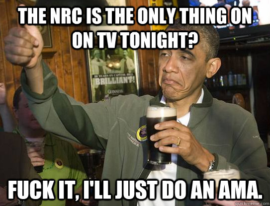 The NRC is the only thing on on TV tonight? fuck it, I'll just do an AMA. - The NRC is the only thing on on TV tonight? fuck it, I'll just do an AMA.  Fuck it, Im the President. AMA