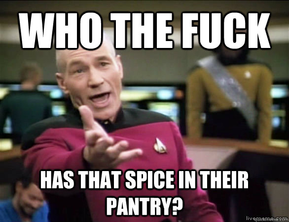 who the fuck has that spice in their pantry? - who the fuck has that spice in their pantry?  Annoyed Picard HD