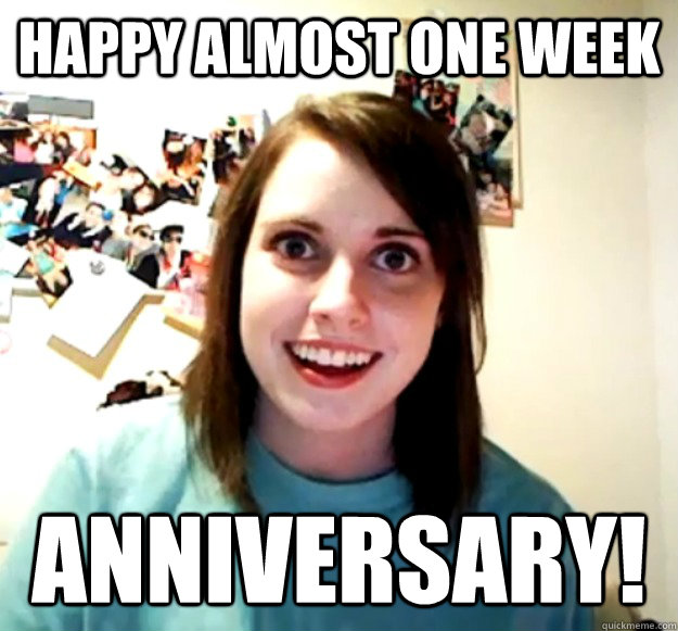 Happy almost one week  Anniversary! - Happy almost one week  Anniversary!  Overly Attached Girlfriend