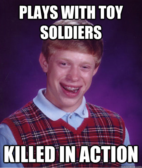 Plays with toy soldiers Killed in action - Plays with toy soldiers Killed in action  Bad Luck Brian