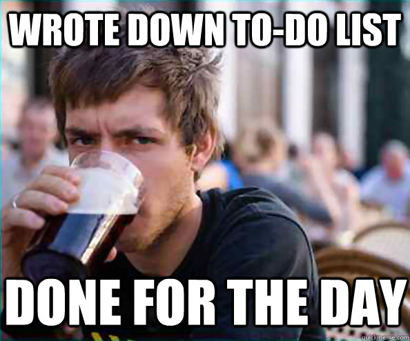 Wrote down to-do list Done for the day - Wrote down to-do list Done for the day  Lazy College Senior