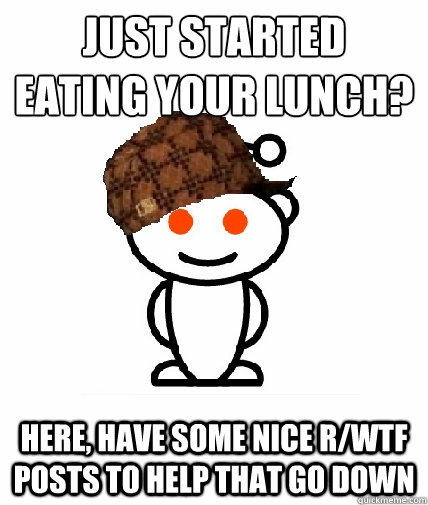 Just started eating your lunch? Here, have some nice r/WTF posts to help that go down - Just started eating your lunch? Here, have some nice r/WTF posts to help that go down  Scumbag Reddit