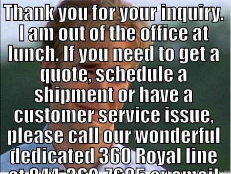 OUT OF OFFICE - THANK YOU FOR YOUR INQUIRY. I AM OUT OF THE OFFICE AT LUNCH. IF YOU NEED TO GET A QUOTE, SCHEDULE A SHIPMENT OR HAVE A CUSTOMER SERVICE ISSUE, PLEASE CALL OUR WONDERFUL DEDICATED 360 ROYAL LINE AT 844-360-7695 OR EMAIL AT 360ROYAL@MYBLUEGRACE.COM .  WE SH  1990s Problems