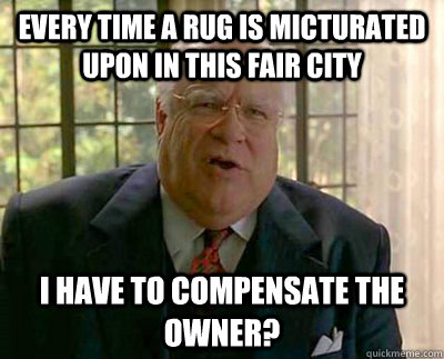 Every Time A Rug Is Micturated Upon In This Fair City I Have To Compensate The Owner