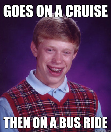 Goes on a cruise then on a bus ride - Goes on a cruise then on a bus ride  Bad Luck Brian