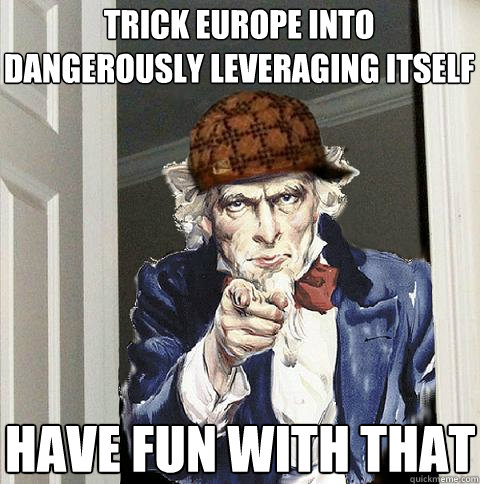 trick europe into dangerously leveraging itself  have fun with that - trick europe into dangerously leveraging itself  have fun with that  Scumbag Uncle Sam