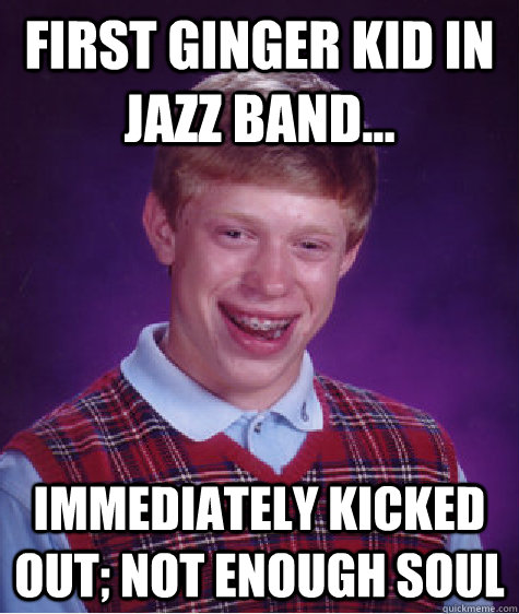 first ginger kid in jazz band... immediately kicked out; not enough soul - first ginger kid in jazz band... immediately kicked out; not enough soul  Bad Luck Brian