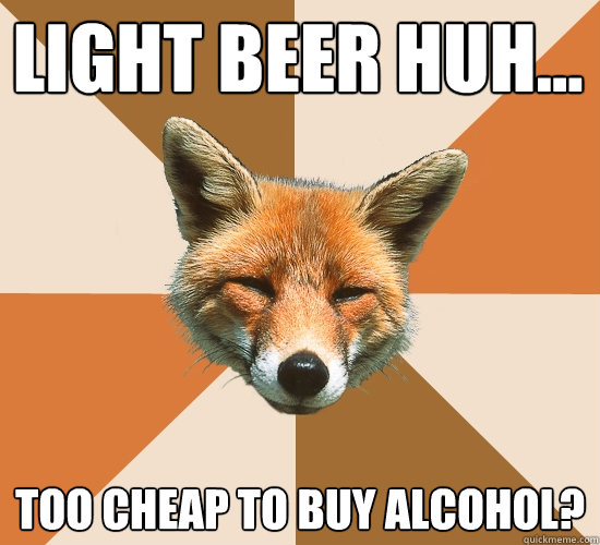 Light beer huh... Too cheap to buy alcohol? - Light beer huh... Too cheap to buy alcohol?  Condescending Fox
