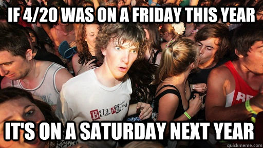 If 4/20 was on a friday this year It's on a saturday next year - If 4/20 was on a friday this year It's on a saturday next year  Sudden Clarity Clarence