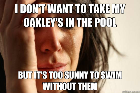 i don't want to take my oakley's in the pool but it's too sunny to swim without them - i don't want to take my oakley's in the pool but it's too sunny to swim without them  First World Problems