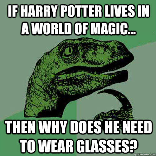 if harry potter lives in a world of magic... then why does he need to wear glasses? - if harry potter lives in a world of magic... then why does he need to wear glasses?  Philosoraptor