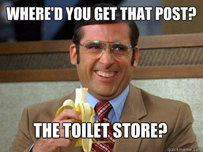 Where'd you get that post? The Toilet Store? - Where'd you get that post? The Toilet Store?  Toilet store meme