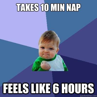 Takes 10 min nap  Feels like 6 hours - Takes 10 min nap  Feels like 6 hours  Success Kid