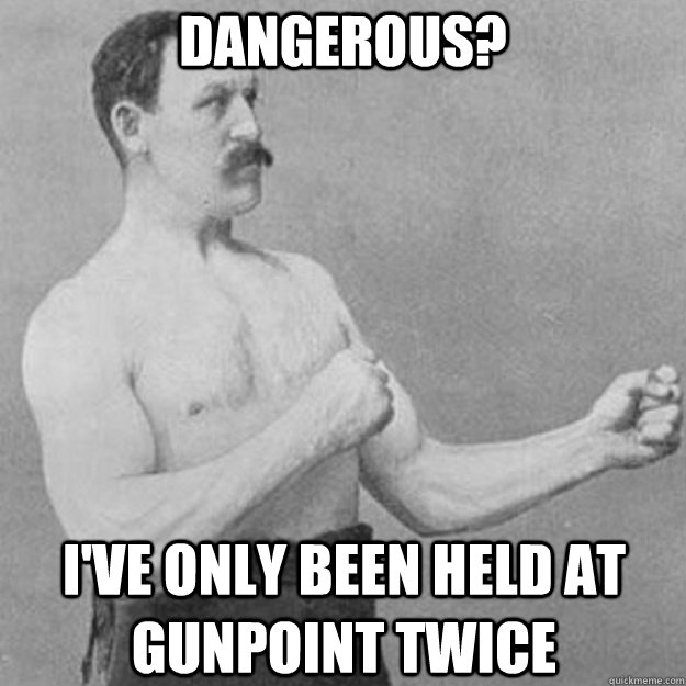 dangerous? i've only been held at gunpoint twice - dangerous? i've only been held at gunpoint twice  overly manly man