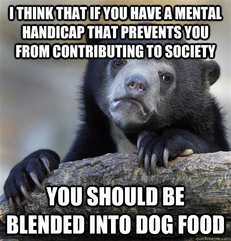 I think that if you have a mental handicap that prevents you from contributing to society you should be blended into dog food - I think that if you have a mental handicap that prevents you from contributing to society you should be blended into dog food  Confession Bear