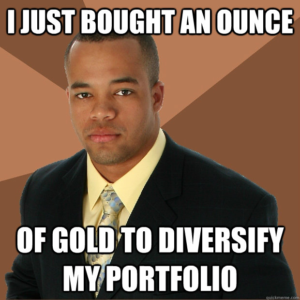 I just bought an ounce of gold to diversify my portfolio - I just bought an ounce of gold to diversify my portfolio  Successful Black Man