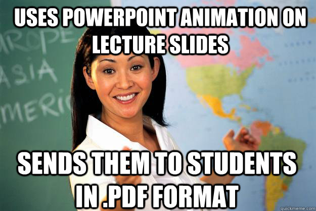Uses powerpoint animation on lecture slides sends them to students in .pdf format - Uses powerpoint animation on lecture slides sends them to students in .pdf format  Unhelpful High School Teacher