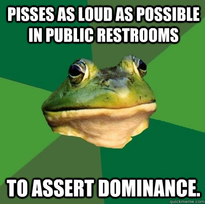 Pisses as loud as possible in public restrooms To assert dominance. - Pisses as loud as possible in public restrooms To assert dominance.  Foul Bachelor Frog