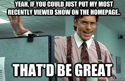 Yeah, if you could just put my most recently viewed show on the homepage.. that'd be great  Office Space