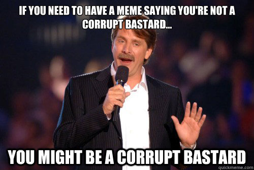 If you need to have a meme saying you're not a corrupt bastard...  you might be a corrupt bastard
