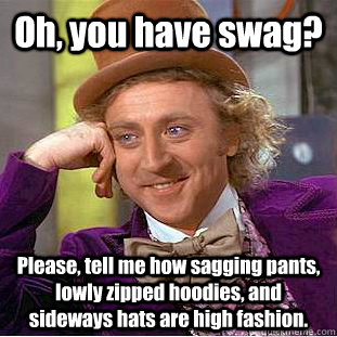 Oh, you have swag? Please, tell me how sagging pants, lowly zipped hoodies, and sideways hats are high fashion. - Oh, you have swag? Please, tell me how sagging pants, lowly zipped hoodies, and sideways hats are high fashion.  Creepy Wonka