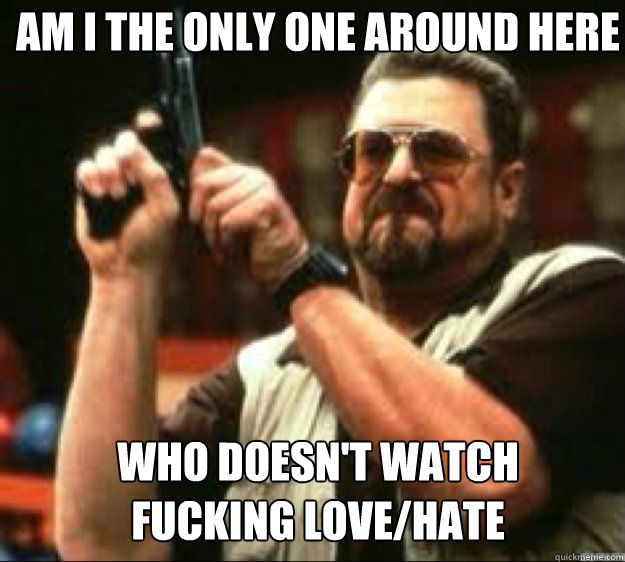 Am i the only one around here Who doesn't watch  fucking love/hate
