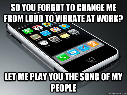 so you forgot to change me from loud to vibrate at work? let me play you the song of my people
