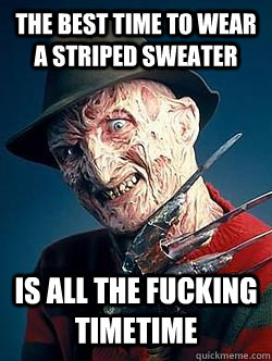 THE BEST TIME TO WEAR A STRIPED SWEATER IS ALL THE FUCKING TIMETIME