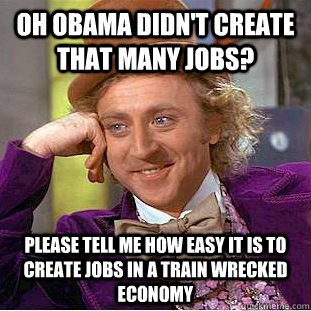 Oh Obama didn't create that many jobs?  Please tell me how easy it is to create jobs in a train wrecked economy - Oh Obama didn't create that many jobs?  Please tell me how easy it is to create jobs in a train wrecked economy  Condescending Wonka