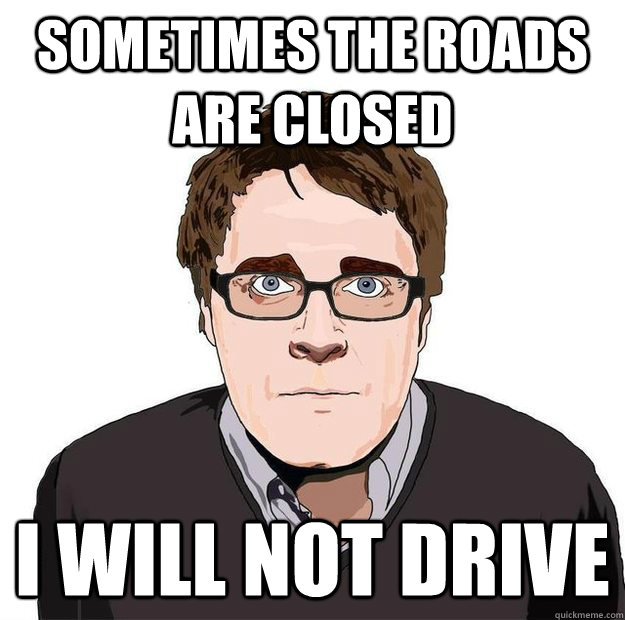 Sometimes the roads are closed  I will not drive - Sometimes the roads are closed  I will not drive  Always Online Adam Orth