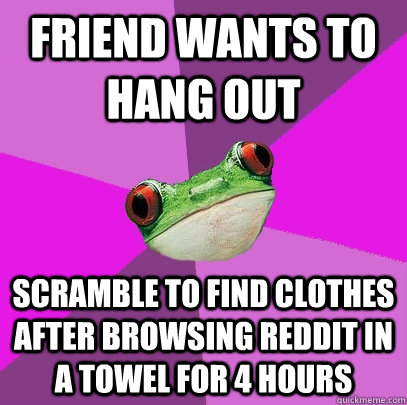 Friend wants to hang out Scramble to find clothes after browsing reddit in a towel for 4 hours - Friend wants to hang out Scramble to find clothes after browsing reddit in a towel for 4 hours  Foul Bachelorette Frog