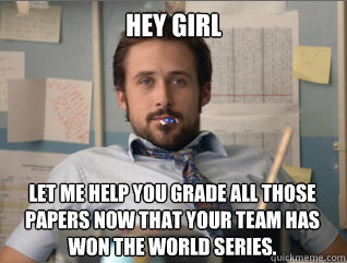 Hey girl Let me help you grade all those papers now that your team has won the World Series.
