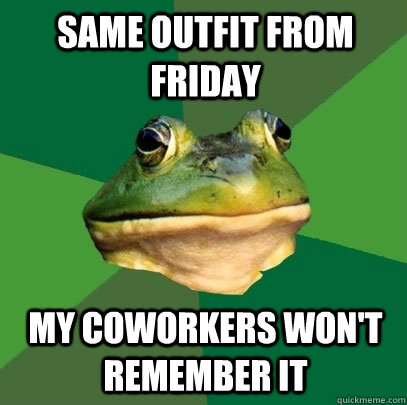 Same outfit from Friday My coworkers won't remember it - Same outfit from Friday My coworkers won't remember it  Foul Bachelor Frog