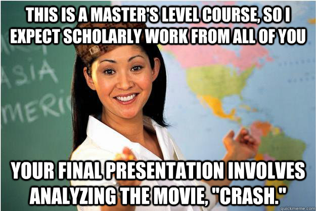 This is a master's level course, so I expect scholarly work from all of you Your final presentation involves analyzing the movie,