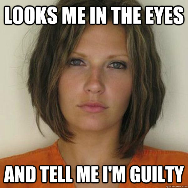 Looks me in the eyes and tell me i'm guilty - Looks me in the eyes and tell me i'm guilty  Attractive Convict