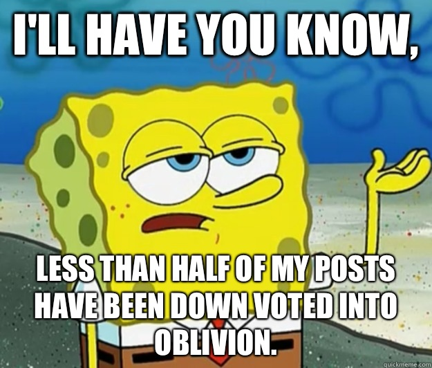 I'll have you know, Less than half of my posts have been down voted into oblivion. - I'll have you know, Less than half of my posts have been down voted into oblivion.  Tough Spongebob